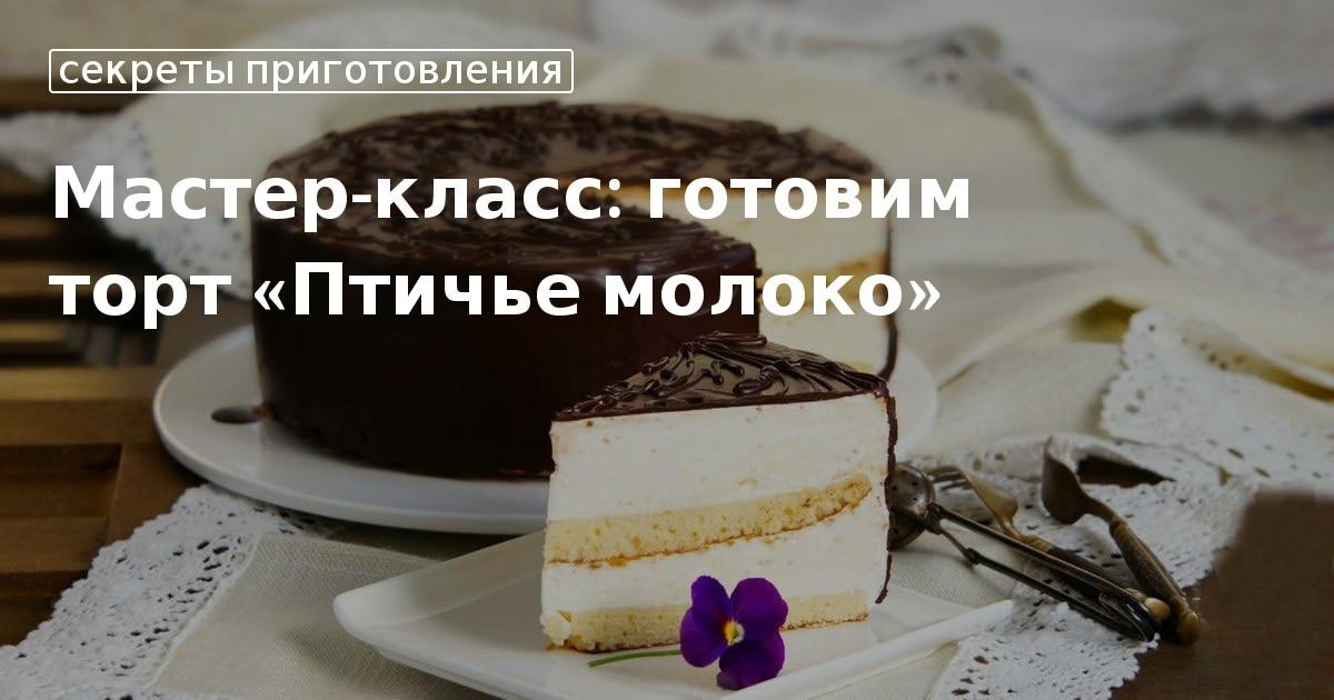 Торт Птичье молоко в домашних условиях: вкусные рецепты с фото. Как приготовить домашний торт Птичье молоко классический и без выпечки пошагово?