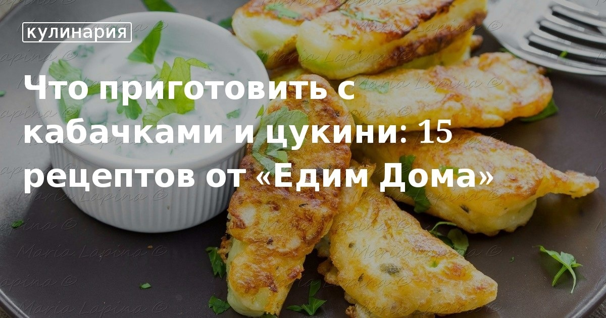 Что приготовить с кабачками и цукини: 15 рецептов от «Едим Дома». Кулинарные статьи и лайфхаки