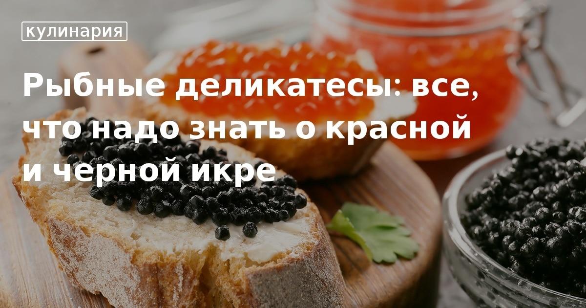 Черная икра - у какой рыбы, виды, польза и противопоказания, производители и стоимость килограмма
